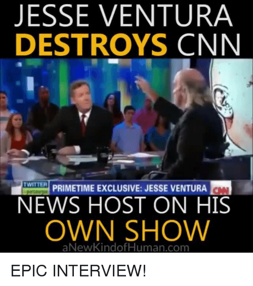 Memes, 🤖, and Jesse Ventura: JESSE VENTURA  DESTROYS  CNN  PRIMETIME ExcLUSIVE: JESSE VENTURA  TWITTER  NEWS HOST ON HIS  OWN SHOW  aNew Kindof Human com EPIC INTERVIEW!