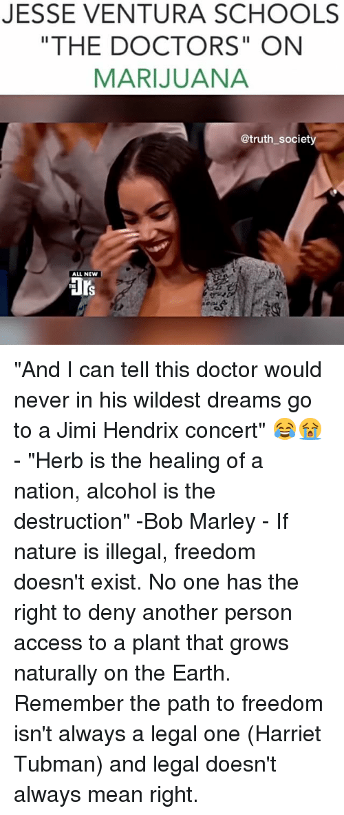 "Harriet Tubman: JESSE VENTURA SCHOOLS  ""THE DOCTORS"" ON  MARIJUANA  @truth society  ALL NEW ""And I can tell this doctor would never in his wildest dreams go to a Jimi Hendrix concert"" 😂😭 - ""Herb is the healing of a nation, alcohol is the destruction"" -Bob Marley - If nature is illegal, freedom doesn't exist. No one has the right to deny another person access to a plant that grows naturally on the Earth. Remember the path to freedom isn't always a legal one (Harriet Tubman) and legal doesn't always mean right."