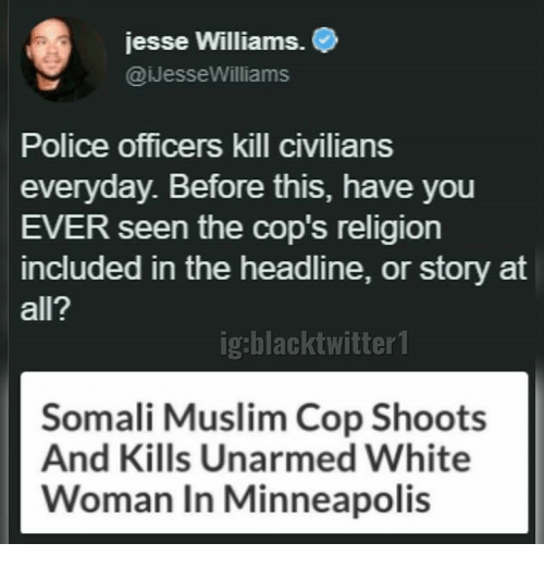 Memes, Muslim, and Police: jesse Williams.  @iJesseWilliams  Police officers kill civilians  everyday. Before this, have you  EVER seen the cop's religion  included in the headline, or story at  all?  ig:blacktwitter1  Somali Muslim Cop Shoots  And Kills Unarmed White  Woman In Minneapolis