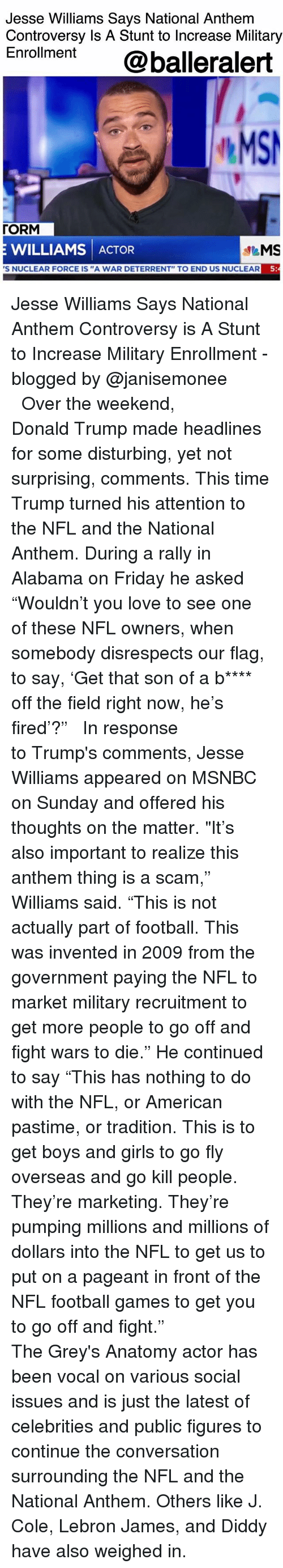 "Donald Trump, Football, and Friday: Jesse Williams Says National Anthem  Controversy Is A Stunt to Increase Military  Enroment @balleralert  MS  「ORM  E WILLIAMS ACTOR  S NUCLEAR FORCE IS ""A WAR DETERRENT"" TO END US NUCLEAR  5 Jesse Williams Says National Anthem Controversy is A Stunt to Increase Military Enrollment - blogged by @janisemonee ⠀⠀⠀⠀⠀⠀⠀⠀⠀ ⠀⠀⠀⠀⠀⠀⠀⠀⠀ Over the weekend, Donald Trump made headlines for some disturbing, yet not surprising, comments. This time Trump turned his attention to the NFL and the National Anthem. During a rally in Alabama on Friday he asked ""Wouldn't you love to see one of these NFL owners, when somebody disrespects our flag, to say, 'Get that son of a b**** off the field right now, he's fired'?"" ⠀⠀⠀⠀⠀⠀⠀⠀⠀ ⠀⠀⠀⠀⠀⠀⠀⠀⠀ In response to Trump's comments, Jesse Williams appeared on MSNBC on Sunday and offered his thoughts on the matter. ""It's also important to realize this anthem thing is a scam,"" Williams said. ""This is not actually part of football. This was invented in 2009 from the government paying the NFL to market military recruitment to get more people to go off and fight wars to die."" He continued to say ""This has nothing to do with the NFL, or American pastime, or tradition. This is to get boys and girls to go fly overseas and go kill people. They're marketing. They're pumping millions and millions of dollars into the NFL to get us to put on a pageant in front of the NFL football games to get you to go off and fight."" ⠀⠀⠀⠀⠀⠀⠀⠀⠀ ⠀⠀⠀⠀⠀⠀⠀⠀⠀ The Grey's Anatomy actor has been vocal on various social issues and is just the latest of celebrities and public figures to continue the conversation surrounding the NFL and the National Anthem. Others like J. Cole, Lebron James, and Diddy have also weighed in."