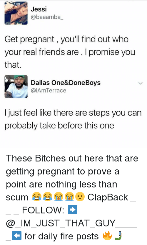 Fire, Friends, and Memes: Jessi  @baaamba  Get pregnant, you'll find out who  your real friends are . I promise you  that.  Dallas One&DoneBoys  @iAmTerrace  I just feel like there are steps you can  probably take before this one These Bitches out here that are getting pregnant to prove a point are nothing less than scum 😂😂😭😭😦 ClapBack _ _ _ FOLLOW: ➡@_IM_JUST_THAT_GUY_____⬅ for daily fire posts 🔥🤳🏼
