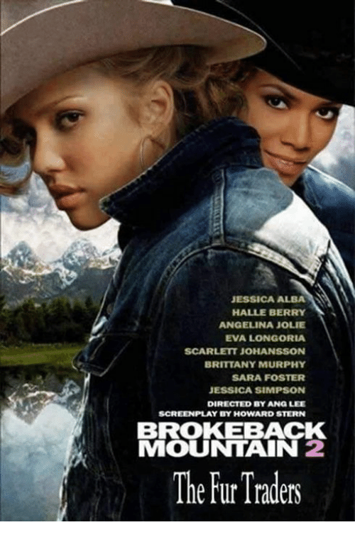 Memes, Scarlett Johansson, and Angelina Jolie: JESSICA ALBA  HALLE BERRY  ANGELINA JOLIE  EVA LONGORIA  SCARLETT JOHANSSON  BRITTANY MURPHY  SARA FOSTER  JESSICA SIMPSON  DIRECTED BY ANG LEE  SCREENPLAY BY HOWARD STERN  BROKEBACK  MOUNTAIN 2  The Traders