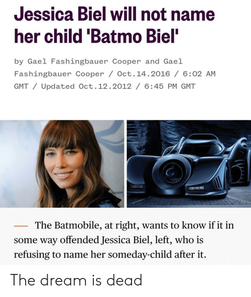 batmobile: Jessica Biel will not name  her child 'Batmo Biel  by Gael Fashingbauer Cooper and Gael  Fashingbauer Cooper / Oct. 14.2016/ 6:02 AM  GMT/Updated Oct.12.2012/ 6:45 PM GMT  The Batmobile, at right, wants to know if it in  some way offended Jessica Biel, left, who is  refusing to name her someday-child after it. The dream is dead