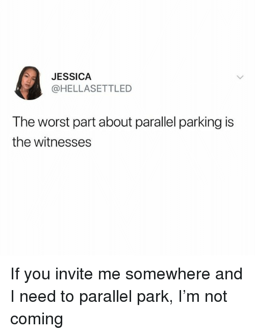 Memes, The Worst, and 🤖: JESSICA  @HELLASETTLED  The worst part about parallel parking is  the witnesses If you invite me somewhere and I need to parallel park, I'm not coming