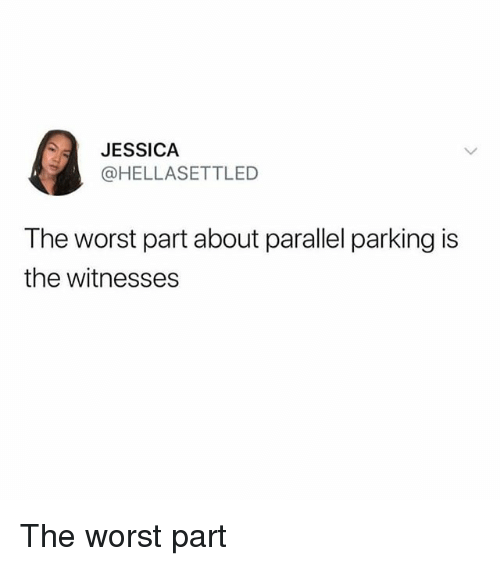 Memes, The Worst, and 🤖: JESSICA  @HELLASETTLED  The worst part about parallel parking is  the witnesses The worst part