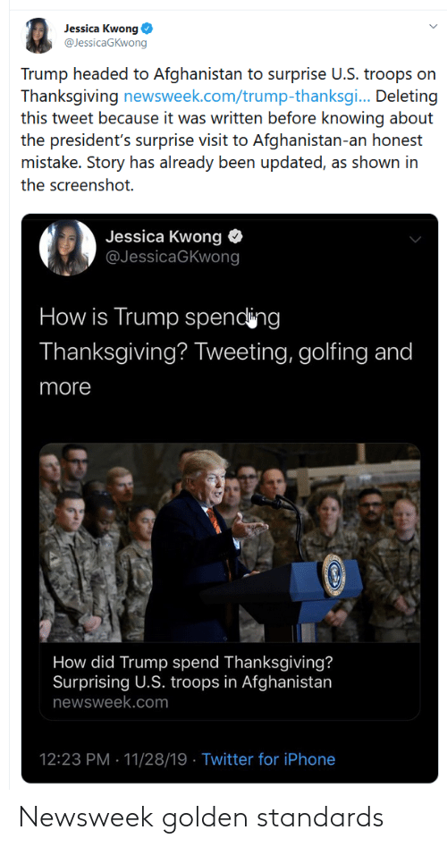 Golfing: Jessica Kwong O  @JessicaGKwong  Trump headed to Afghanistan to surprise U.S. troops on  Thanksgiving newsweek.com/trump-thanksgi. Deleting  this tweet because it was written before knowing about  the president's surprise visit to Afghanistan-an honest  mistake. Story has already been updated, as shown in  the screenshot.  Jessica Kwong  @JessicaGKwong  How is Trump spending  Thanksgiving? Tweeting, golfing and  more  How did Trump spend Thanksgiving?  Surprising U.S. troops in Afghanistan  newsweek.com  12:23 PM · 11/28/19 · Twitter for iPhone Newsweek golden standards