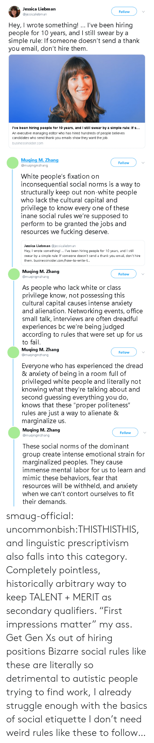 "norms: Jessica Liebman  ajessicaliebman  Follow  Hey, I wrote something! I've been hiring  people for 10 years, and I still swear bya  simple rule: If someone doesn't send a thank  you email, don't hire them.  I've been hiring people for 10 years, and I still swear by a simple rule: if s  An executive managing editor who has hired hundreds of people believes  candidates who send thank you emails show they want the job.  businessinsider.com   Muging M. Zhang  @muqingmzhang  Follow  White people's fixation on  inconsequential social norms is a way to  structurally keep out non-white people  who lack the cultural capital and  privilege to know every one of these  inane social rules we're supposed to  perform to be granted the jobs and  resources we fucking deserve.  Jessica Liebman @jessicaliebman  Hey, I wrote something!. I've been hiring people for 10 years, and I still  swear by a simple rule: If someone doesn't send a thank you email, don't hire  them. businessinsider.com/how-to-write-t..   Muqing M. Zhang  @muqingmzhang  Follow  As people who lack white or class  privilege know, not possessing this  cultural capital causes intense anxiety  and alienation. Networking events, office  small talk, interviews are often dreadful  experiences bc we're being judged  according to rules that were set up for us  to fail.   Muqing M. Zhang  @muqingmzhang  Follow  Everyone who has experienced the dread  & anxiety of being in a room full of  privileged white people and literally not  knowing what they're talking about and  second guessing everything you do,  knows that these ""proper politeness""  rules are just a way to alienate &  marginalize us.   Muqing M. Zhang  Follow  muingmzhang  These social norms of the dominant  group create intense emotional strain for  marginalized peoples. They cause  immense mental labor for us to learn and  mimic these behaviors, fear that  resources will be withheld, and anxiety  when we can't contort ourselves to fit  their demands. smaug-official:  uncommonbish:THISTHISTHIS, and linguistic prescriptivism also falls into this category. Completely pointless, historically arbitrary way to keep TALENT + MERIT as secondary qualifiers. ""First impressions matter"" my ass. Get Gen Xs out of hiring positions  Bizarre social rules like these are literally so detrimental to autistic people trying to find work, I already struggle enough with the basics of social etiquette I don't need weird rules like these to follow…"