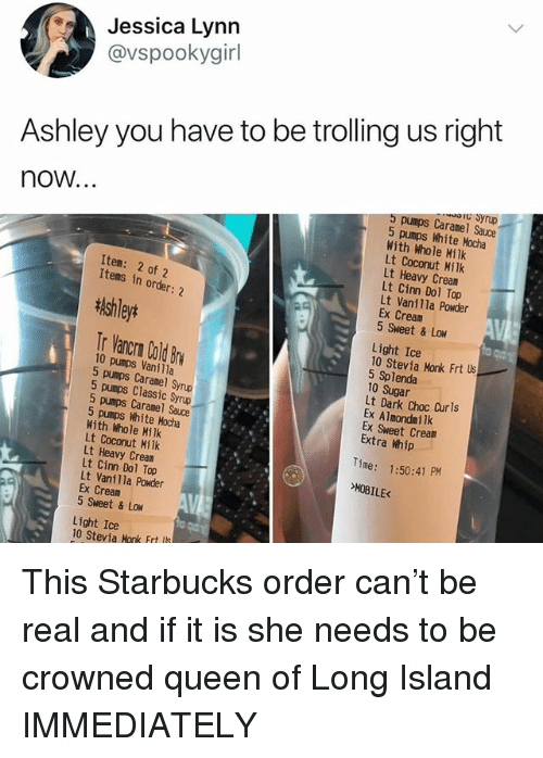 Funny, Starbucks, and Trolling: Jessica Lynn  @vspookygir  Ashley you have to be trolling us right  C Syrup  now...  5 pumps Caramel Sauce  5 pumps White Mocha  With Whole Hilk  Lt Coconut Milk  Lt Heavy Cream  Lt Cinn Dol Top  Lt Vanilla Powder  Ex Cream  5 Sweet & Low  Item: 2 of 2  Items in order: 2  tlshleyt  Tr Vancrn Cold Br  Light Ice  10 Stevia Monk Frt s  5 Splenda  10 Sugar  Lt Dark Choc Curls  Ex Almondmilk  Ex Sweet Cream  Extra Whip  10 pumps Vanilla  5 pumps Caranel Syrup  5 pumps Classic Syrup  5 pumps Caramel Sauce  5 pumps White Mocha  With Whole Milk  Lt Coconut Milk  Lt Heavy Cream  Lt Cinn Dol Top  Lt Vanilla Powder  Ex Cream  5 Sweet & Low  Time: 1:50:41 PM  E<  Light Ice  10 Stevia Monk Frt ls This Starbucks order can't be real and if it is she needs to be crowned queen of Long Island IMMEDIATELY