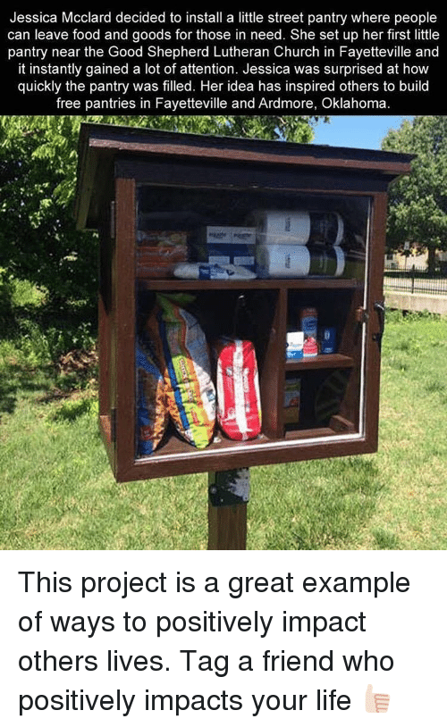 Memes, Oklahoma, and Lutheran: Jessica McClard decided to install a little street pantry where people  can leave food and goods for those in need. She set up her first little  pantry near the Good Shepherd Lutheran Church in Fayetteville and  it instantly gained a lot of attention. Jessica was surprised at how  quickly the pantry was filled. Her idea has inspired others to build  free pantries in Fayetteville and Ardmore, Oklahoma This project is a great example of ways to positively impact others lives. Tag a friend who positively impacts your life 👍🏻