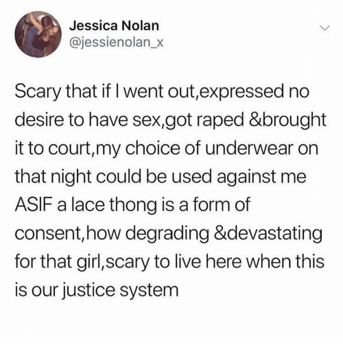 degrading: Jessica Nolan  @jessienolan_x  Scary that if I went out,expressed no  desire to have sex,got raped &brought  it to court,my choice of underwear on  that night could be used against me  ASIF a lace thong is a form of  consent,how degrading &devastating  for that girl,scary to live here when this  is our justice system