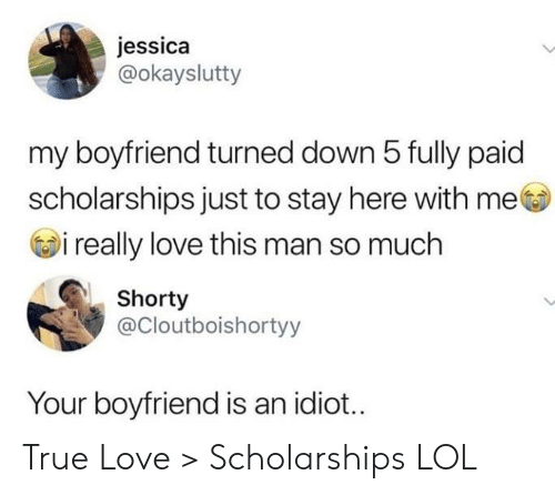 here with me: jessica  @okayslutty  my boyfriend turned down 5 fully paid  scholarships just to stay here with me  i really love this man so much  Shorty  @Cloutboishortyy  Your boyfriend is an idiot... True Love > Scholarships LOL