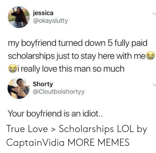 here with me: jessica  @okayslutty  my boyfriend turned down 5 fully paid  scholarships just to stay here with me  i really love this man so much  Shorty  @Cloutboishortyy  Your boyfriend is an idiot... True Love > Scholarships LOL by CaptainVidia MORE MEMES