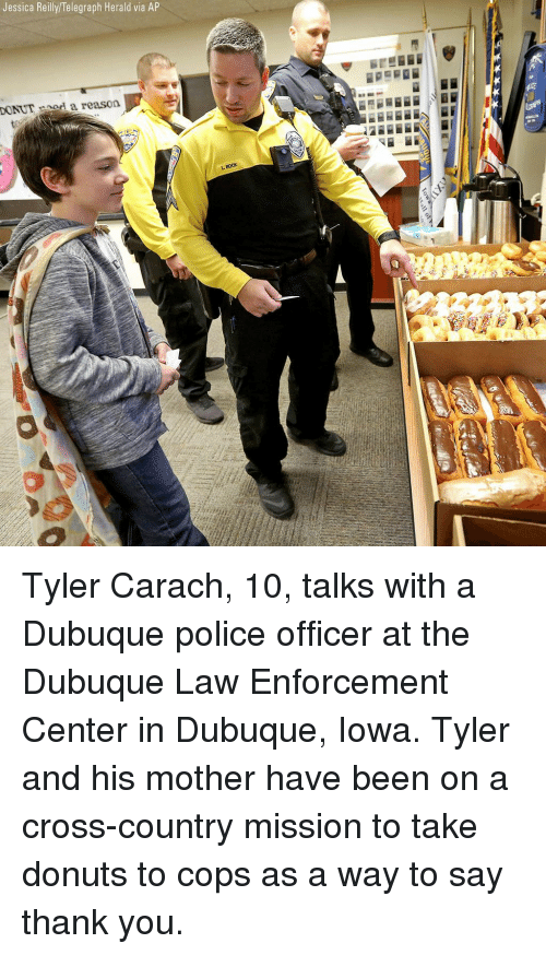 Iowa: Jessica Reilly/Telegraph Herald via AP  DONUTnod a reason  BocK Tyler Carach, 10, talks with a Dubuque police officer at the Dubuque Law Enforcement Center in Dubuque, Iowa. Tyler and his mother have been on a cross-country mission to take donuts to cops as a way to say thank you.
