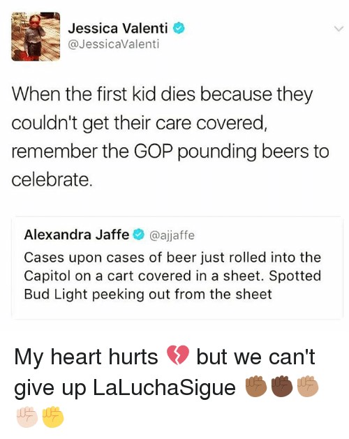 first kid: Jessica Valenti  @Jessica Valenti  When the first kid dies because they  couldn't get their care covered  remember the GOP pounding beers to  celebrate.  Alexandra Jaffe  oajjaffe  Cases upon cases of beer just rolled into the  Capitol on a cart covered in a sheet. Spotted  Bud Light peeking out from the sheet My heart hurts 💔 but we can't give up LaLuchaSigue ✊🏾✊🏿✊🏽✊🏻✊