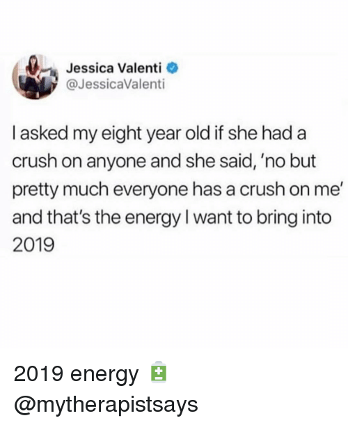 She Said No: Jessica Valenti  @JessicaValenti  I asked my eight year old if she had a  crush on anyone and she said, 'no but  pretty much everyone has a crush on me'  and that's the energy I want to bring into  2019 2019 energy 🔋 @mytherapistsays