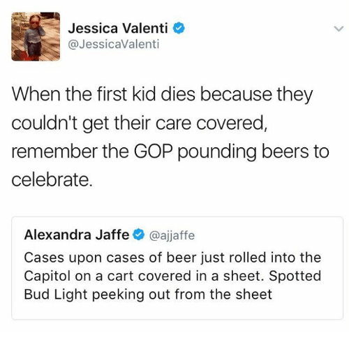 first kid: Jessica Valenti  @JessicaValenti  When the first kid dies because they  couldn't get their care covered  remember the GOP pounding beers to  celebrate.  Alexandra Jaffe  @ajjaffe  Cases upon cases of beer just rolled into the  Capitol on a cart covered in a sheet. Spotted  Bud Light peeking out from the sheet
