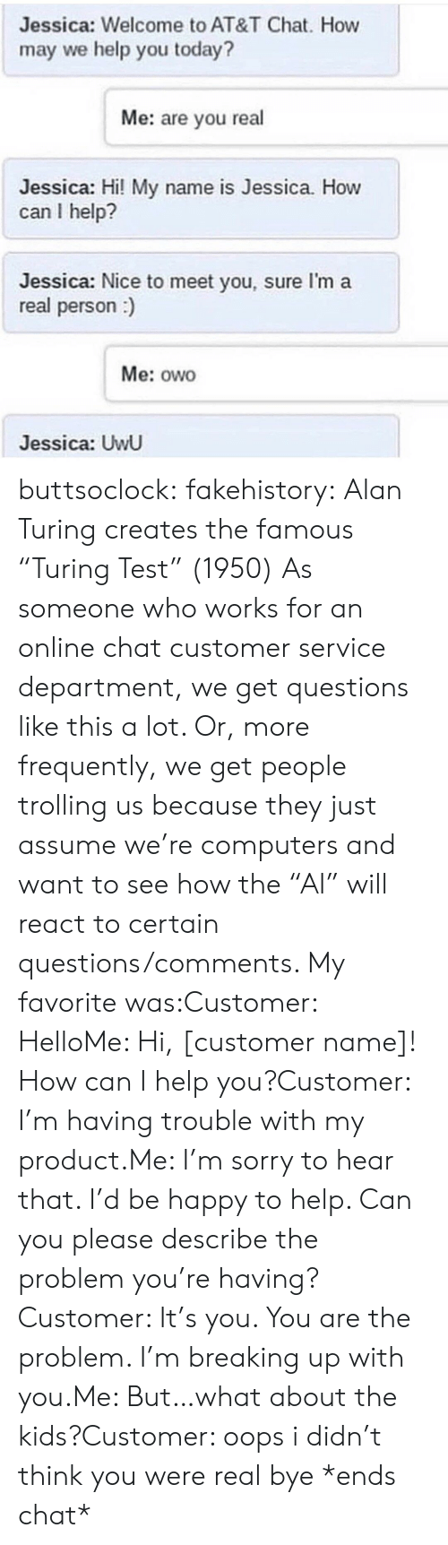 "Computers, Hello, and Sorry: Jessica: Welcome to AT&T Chat. How  may we help you today?  Me: are you real  Jessica: Hi! My name is Jessica. How  can I help?  Jessica: Nice to meet you, sure I'm a  real person)  Me: owo  Jessica: UwU buttsoclock:  fakehistory: Alan Turing creates the famous ""Turing Test"" (1950) As someone who works for an online chat customer service department, we get questions like this a lot. Or, more frequently, we get people trolling us because they just assume we're computers and want to see how the ""AI"" will react to certain questions/comments. My favorite was:Customer: HelloMe: Hi, [customer name]! How can I help you?Customer: I'm having trouble with my product.Me: I'm sorry to hear that. I'd be happy to help. Can you please describe the problem you're having?Customer: It's you. You are the problem. I'm breaking up with you.Me: But…what about the kids?Customer: oops i didn't think you were real bye *ends chat*"