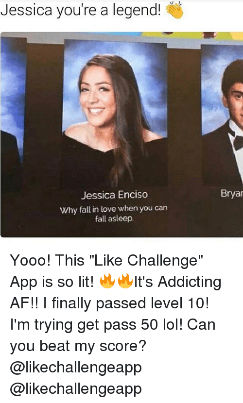 "Af, Fall, and Lit: Jessica you're a legend!  Jessica Enciso  Why fall in love when you can  fall asleep.  Bryan Yooo! This ""Like Challenge"" App is so lit! 🔥🔥It's Addicting AF!! I finally passed level 10! I'm trying get pass 50 lol! Can you beat my score? @likechallengeapp @likechallengeapp"