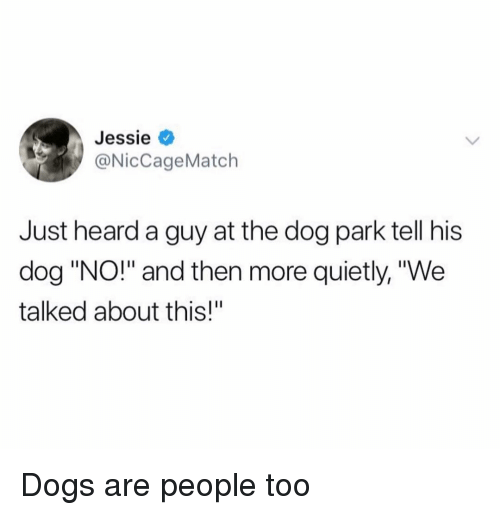 "Dog Park: Jessie <  @NicCageMatch  Just heard a guy at the dog park tell his  dog ""NO!"" and then more quietly, ""We  talked about this!"" Dogs are people too"