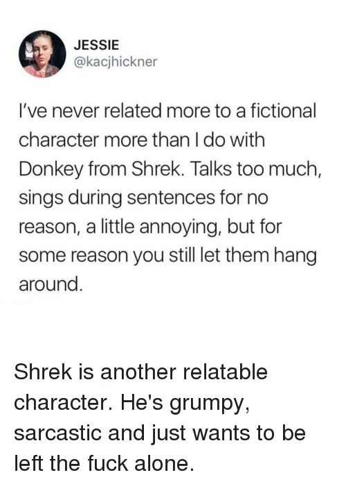 donkey from shrek: JESSIE  @kacjhickner  I've never related more to a fictional  character more than I do with  Donkey from Shrek. Talks too much  sings during sentences for no  reason, a little annoying, but fon  some reason you still let them hang  around Shrek is another relatable character. He's grumpy, sarcastic and just wants to be left the fuck alone.