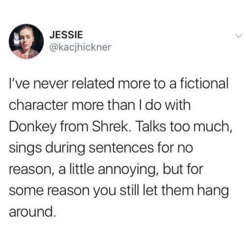 Fictional: JESSIE  @kacjhickner  I've never related more to a fictional  character more than I do with  Donkey from Shrek. Talks too much,  sings during sentences for no  reason, a little annoying, but for  reason you still let them hang  around.