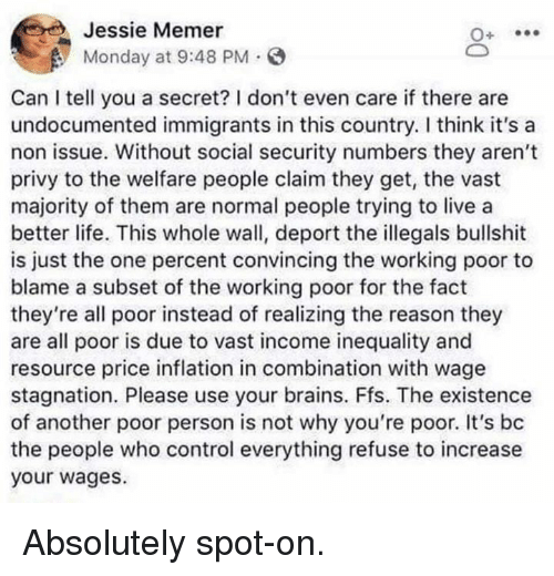 i dont even care: Jessie Memer  Monday at 9:48 PM.  Can I tell you a secret? I don't even care if there are  undocumented immigrants in this country. I think it's a  non issue. Without social security numbers they aren't  privy to the welfare people claim they get, the vast  majority of them are normal people trying to live a  better life. This whole wall, deport the illegals bullshit  is just the one percent convincing the working poor to  blame a subset of the working poor for the fact  they're all poor instead of realizing the reason they  are all poor is due to vast income inequality and  resource price inflation in combination with wage  stagnation. Please use your brains. Ffs. The existence  of another poor person is not why you're poor. It's bc  the people who control everything refuse to increase  your wages. Absolutely spot-on.