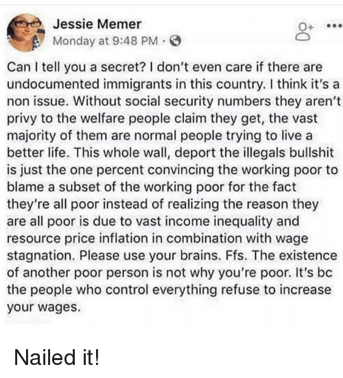 social security: Jessie Memer  Monday at 9:48 PM.  Can I tell you a secret? I don't even care if there are  undocumented immigrants in this country. I think it's a  non issue. Without social security numbers they aren't  privy to the welfare people claim they get, the vast  majority of them are normal people trying to live a  better life. This whole wall, deport the illegals bullshit  is just the one percent convincing the working poor to  blame a subset of the working poor for the fact  they're all poor instead of realizing the reason they  are all poor is due to vast income inequality and  resource price inflation in combination with wage  stagnation. Please use your brains. Ffs. The existence  of another poor person is not why you're poor. It's bc  the people who control everything refuse to increase  your wages. Nailed it!