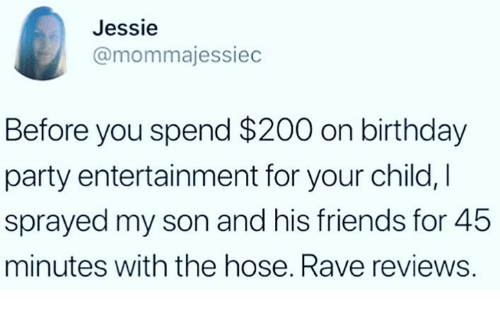 Rave: Jessie  @mommajessiec  Before you spend $200 on birthday  party entertainment for your child,I  sprayed my son and his friends for 45  minutes with the hose. Rave reviews.