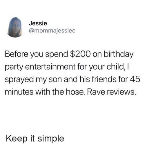 Rave: Jessie  @mommajessiec  Before you spend $200 on birthday  party entertainment for your child, I  sprayed my son and his friends for 45  minutes with the hose. Rave reviews. Keep it simple