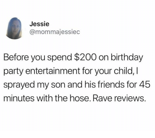 Rave: Jessie  @mommajessiec  Before you spend $200 on birthday  party entertainment for your child, I  sprayed my son and his friends for 45  minutes with the hose. Rave reviews.