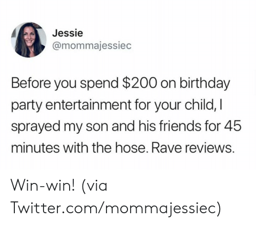 Rave: Jessie  @mommajessiec  Before you spend $200 on birthday  party entertainment for your child, I  sprayed my son and his friends for 45  minutes with the hose. Rave reviews. Win-win!   (via Twitter.com/mommajessiec)