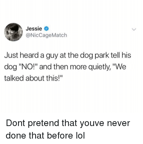 "Dog Park: Jessie  @NicCageMatch  Just heard a guy at the dog park tell his  dog ""NO!"" and then more quietly, ""We  talked about this!"" Dont pretend that youve never done that before lol"