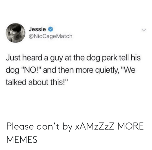 "Dog Park: Jessie  @NicCageMatch  Just heard a guy at the dog park tell his  dog ""NO!"" and then more quietly, ""We  talked about this!"" Please don't by xAMzZzZ MORE MEMES"