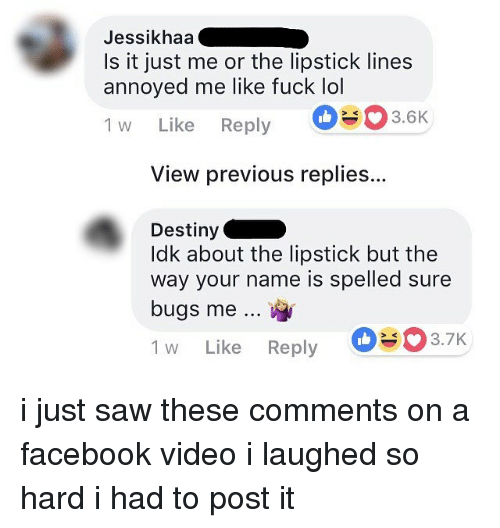 Destiny, Facebook, and Lol: Jessikhaa  Is it just me or the lipstick lines  annoyed me like fuck lol  1 w Like Reply 3.6K  View previous replies..  Destiny  ldk about the lipstick but the  way your name is spelled sure  bugs me  1 w Like Reply i just saw these comments on a facebook video i laughed so hard i had to post it