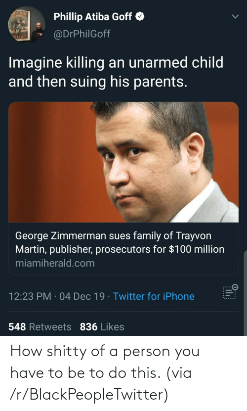 Martin: JESTROY  THIS MA GRUT  Phillip Atiba Goff O  @DrPhilGoff  NLIST  Imagine killing an unarmed child  and then suing his parents.  George Zimmerman sues family of Trayvon  Martin, publisher, prosecutors for $100 million  miamiherald.com  12:23 PM · 04 Dec 19 · Twitter for iPhone  548 Retweets 836 Likes  0...:  ...... How shitty of a person you have to be to do this. (via /r/BlackPeopleTwitter)