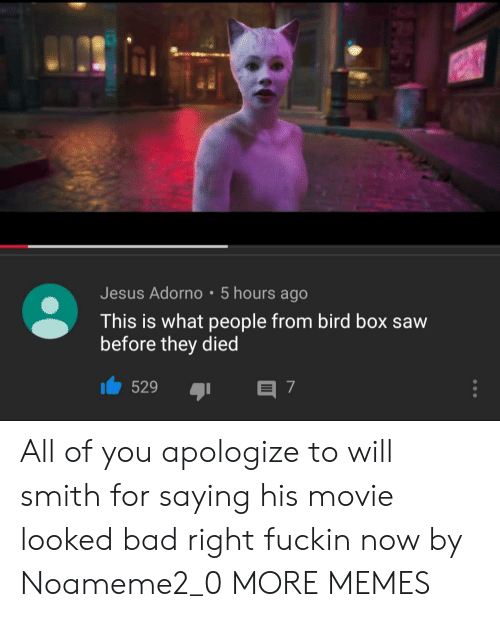 Will Smith: Jesus Adorno 5 hours ago  This is what people from bird box saw  before they died  529  E 7 All of you apologize to will smith for saying his movie looked bad right fuckin now by Noameme2_0 MORE MEMES