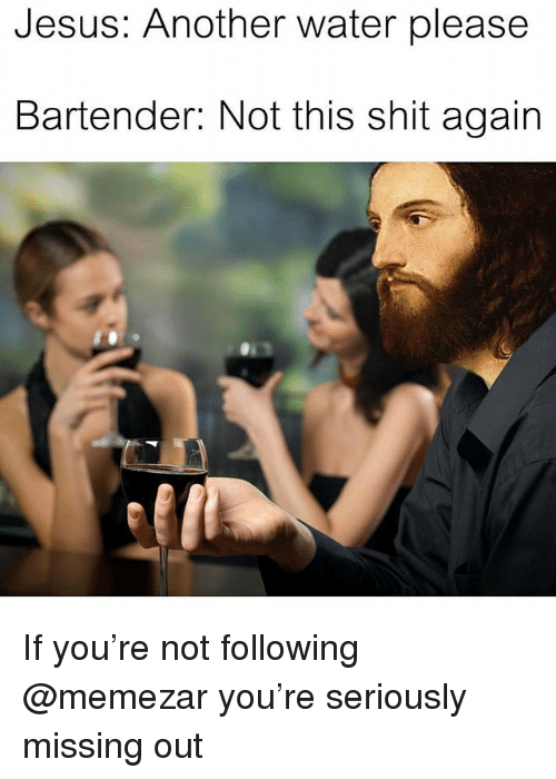 Jesus, Shit, and Water: Jesus: Another water please  Bartender: Not this shit again If you're not following @memezar you're seriously missing out