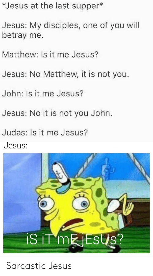 sarcastic: *Jesus at the last supper*  Jesus: My disciples, one of you will  betray me.  Matthew: Is it me Jesus?  Jesus: No Matthew, it is not you.  John: Is it me Jesus?  Jesus: No it is not you John.  Judas: Is it me Jesus?  Jesus:  iS iT MESUS? Sarcastic Jesus