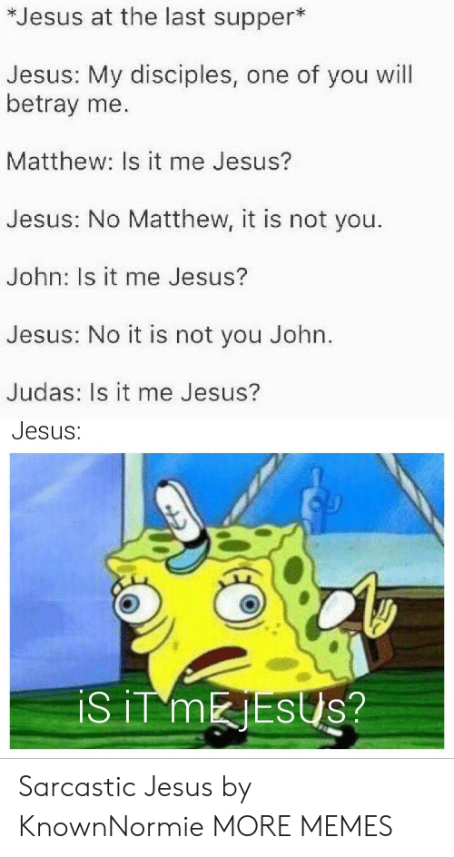 sarcastic: *Jesus at the last supper*  Jesus: My disciples, one of you will  betray me.  Matthew: Is it me Jesus?  Jesus: No Matthew, it is not you.  John: Is it me Jesus?  Jesus: No it is not you John.  Judas: Is it me Jesus?  Jesus:  iS iT MESUS? Sarcastic Jesus by KnownNormie MORE MEMES