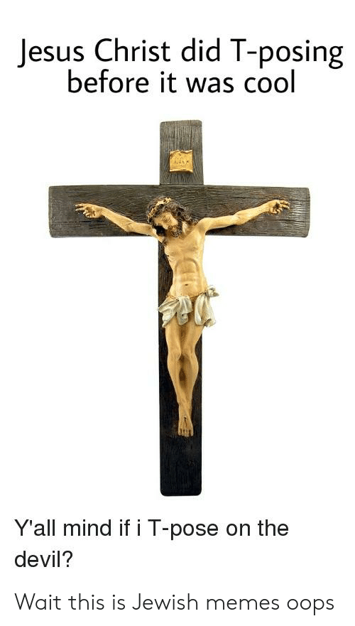 Jewish Memes: Jesus Christ did T-posing  before it was cool  Y'all mind if i T-pose on the  devil? Wait this is Jewish memes oops
