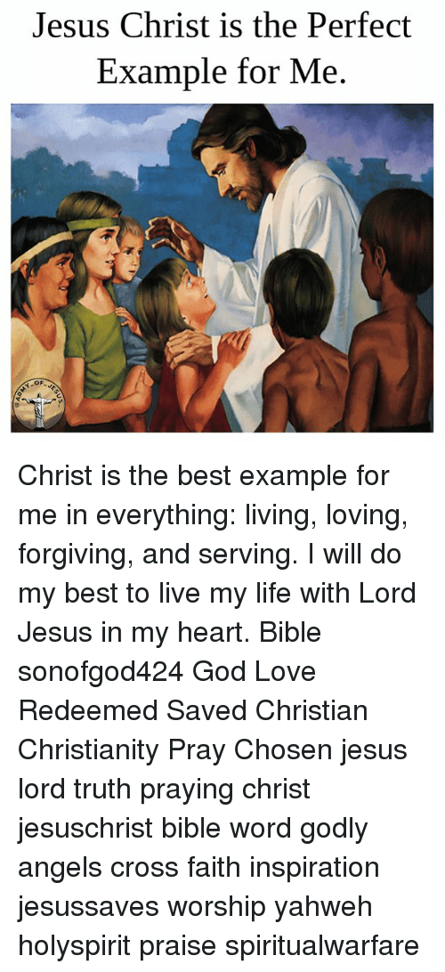 God, Jesus, and Life: Jesus Christ is the Perfect  Example for Me Christ is the best example for me in everything: living, loving, forgiving, and serving. I will do my best to live my life with Lord Jesus in my heart. Bible sonofgod424 God Love Redeemed Saved Christian Christianity Pray Chosen jesus lord truth praying christ jesuschrist bible word godly angels cross faith inspiration jesussaves worship yahweh holyspirit praise spiritualwarfare