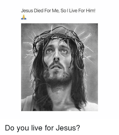 Jesus, Memes, and Live: Jesus Died For Me, So I Live For Him! Do you live for Jesus?