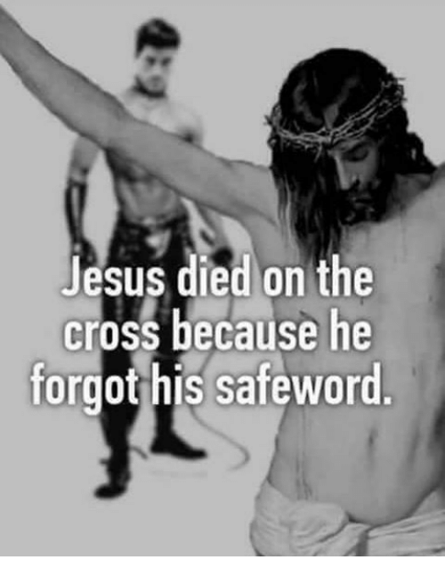 Safewords: Jesus died on the  cross because he  forgot his safeword