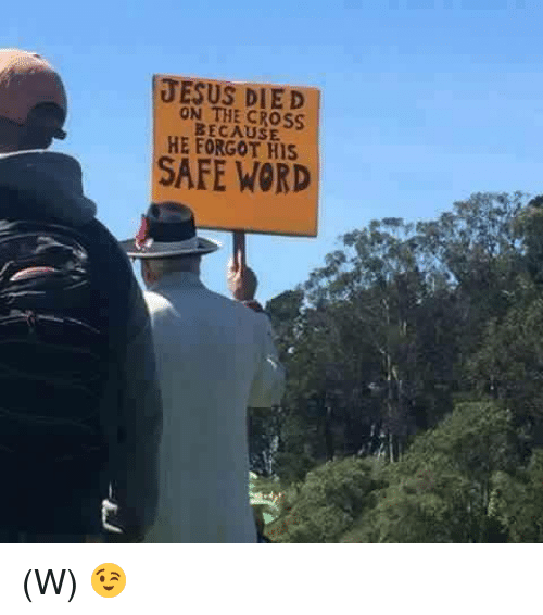 Safe Words: JESUS DIED  THE CROSS.  BECAUSE  HE HIS  SAFE WORD (W) 😉