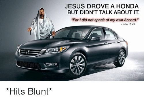 """Jesus Drove A Honda: JESUS DROVE A HONDA  BUT DIDN'T TALK ABOUT IT  """"For I did not speak of my own Accord.""""  John 12:49 *Hits Blunt*"""