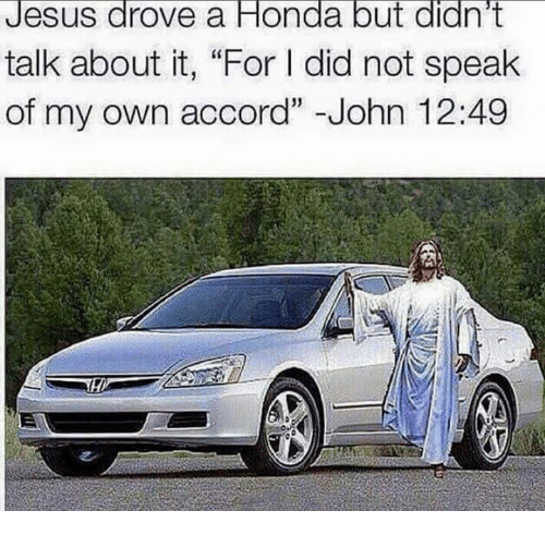 """Jesus Drove A Honda: Jesus drove a Honda but didn't  talk about it, """"For l did not speak  of my own accord"""" John 12:49"""
