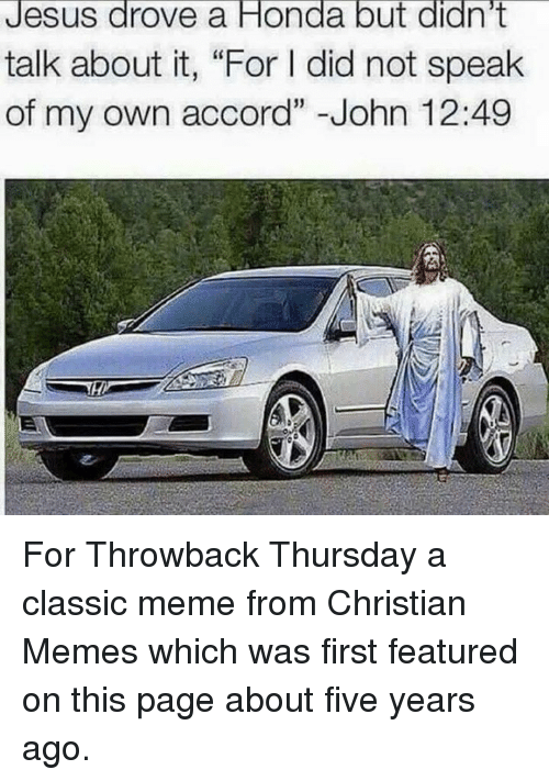 """Jesus Drove A Honda: Jesus drove a Honda but didn't  talk about it, """"For l did not speak  of my own accord"""" John 12:49 For Throwback Thursday a classic meme from Christian Memes which was first featured on this page about five years ago."""