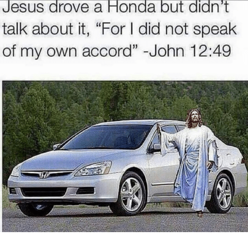 """Jesus Drove A Honda: Jesus drove a Honda but didn't  talk about it, """"For did not speak  of my own accord"""" John 12:49"""