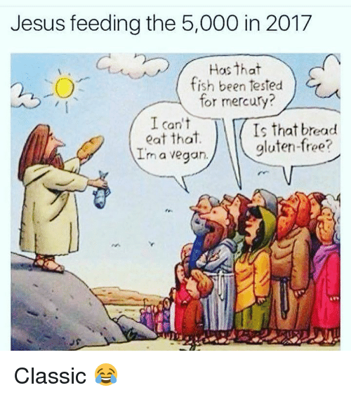 Jesus, Vegan, and Fish: Jesus feeding the 5,000 in 2017  Has that  fish been tested  for mercury?  I can't  eat that.  Im a vegan.  Is that bread  gluten-free? Classic 😂