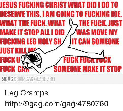 9gag, Dank, and Fucking: JESUS FUCKING CHRIST WHATDIDIDO TO  DESERVE THIS IAM GOING TO FUCKING DIE.  WHAT THE FUCK WHAT LTHE FUCK JUST  MAKE IT STOP ALLIDID WAS MOVE MY  FUCKING LEG HOLY S  IT CAN SOMEONE  JUST KIL  FUCK U  UCK  FUCK C  SOMEONE MAKEITSTOP  9GAG  COM/GAG/ 4780760 Leg Cramps